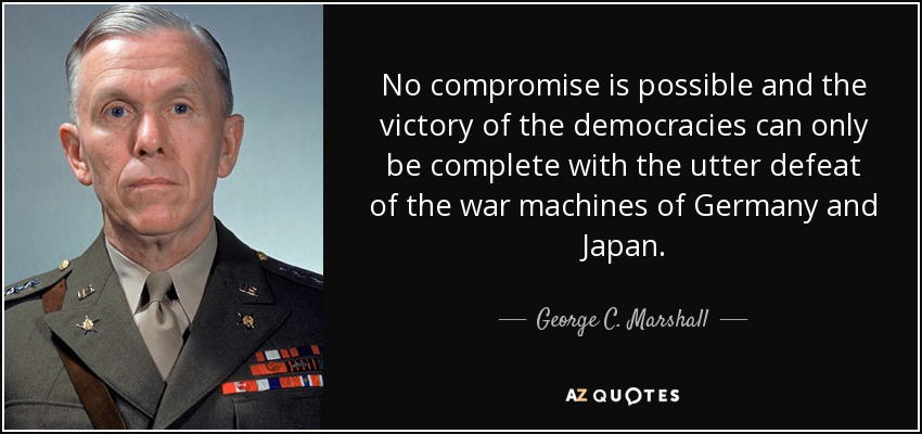 No compromise is possible and the victory of the democracies can only be complete with the utter defeat of the war machines of Germany and Japan. - George C. Marshall