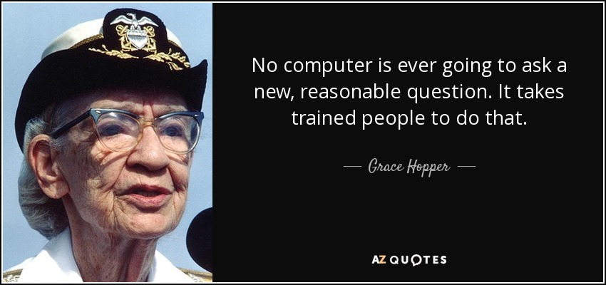 No computer is ever going to ask a new, reasonable question. It takes trained people to do that. - Grace Hopper
