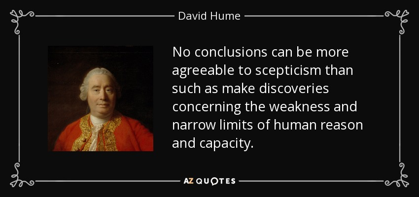 No conclusions can be more agreeable to scepticism than such as make discoveries concerning the weakness and narrow limits of human reason and capacity. - David Hume
