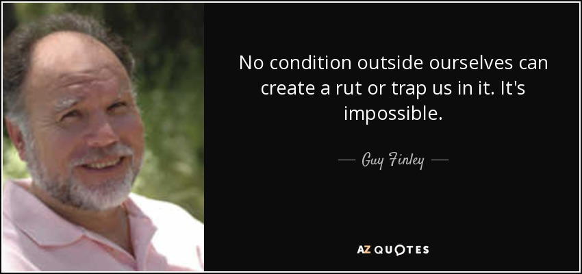 No condition outside ourselves can create a rut or trap us in it. It's impossible. - Guy Finley