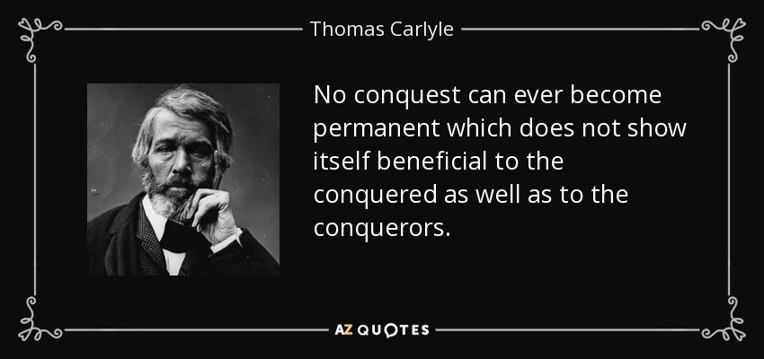 No conquest can ever become permanent which does not show itself beneficial to the conquered as well as to the conquerors. - Thomas Carlyle