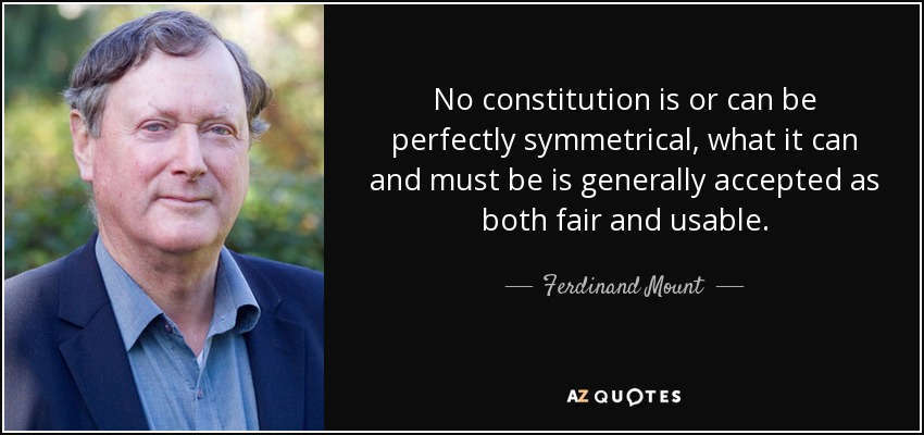 No constitution is or can be perfectly symmetrical, what it can and must be is generally accepted as both fair and usable. - Ferdinand Mount