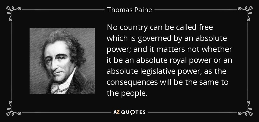 No country can be called free which is governed by an absolute power; and it matters not whether it be an absolute royal power or an absolute legislative power, as the consequences will be the same to the people. - Thomas Paine