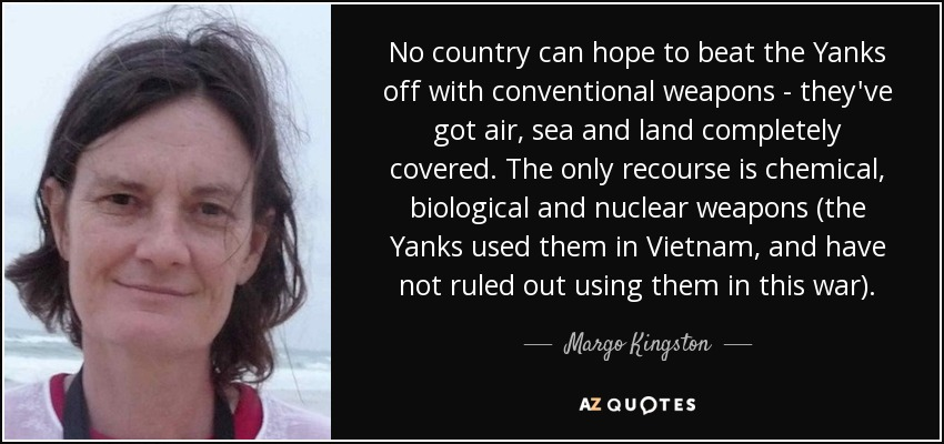 No country can hope to beat the Yanks off with conventional weapons - they've got air, sea and land completely covered. The only recourse is chemical, biological and nuclear weapons (the Yanks used them in Vietnam, and have not ruled out using them in this war). - Margo Kingston