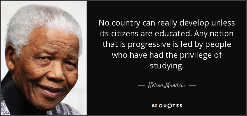 No country can really develop unless its citizens are educated. Any nation that is progressive is led by people who have had the privilege of studying. - Nelson Mandela