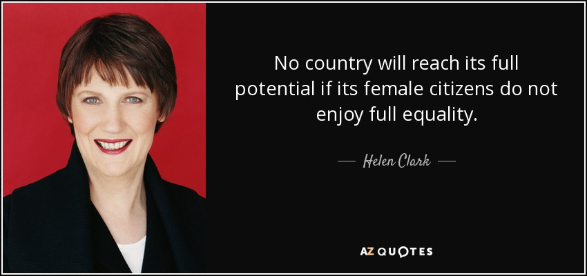 No country will reach its full potential if its female citizens do not enjoy full equality. - Helen Clark