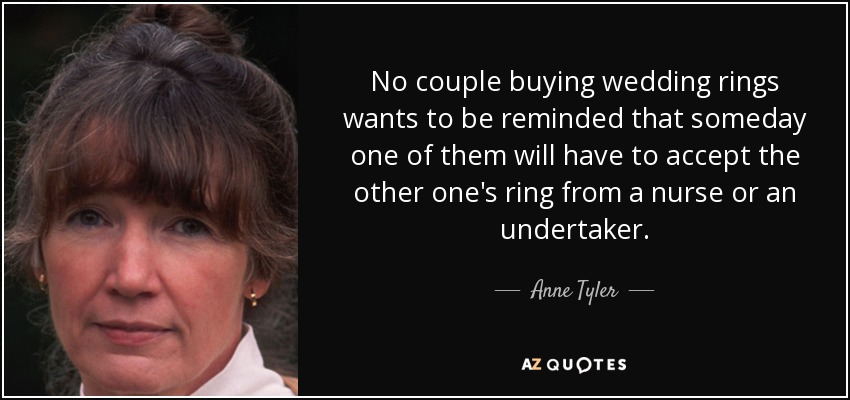 No couple buying wedding rings wants to be reminded that someday one of them will have to accept the other one's ring from a nurse or an undertaker. - Anne Tyler