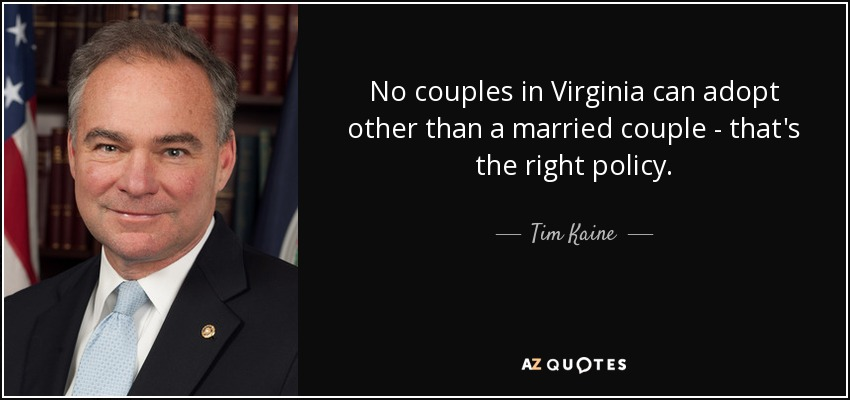 No couples in Virginia can adopt other than a married couple - that's the right policy. - Tim Kaine