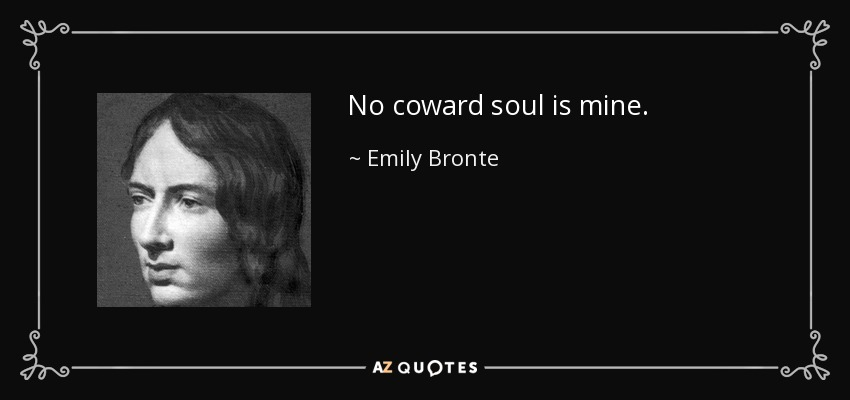 No coward soul is mine. - Emily Bronte