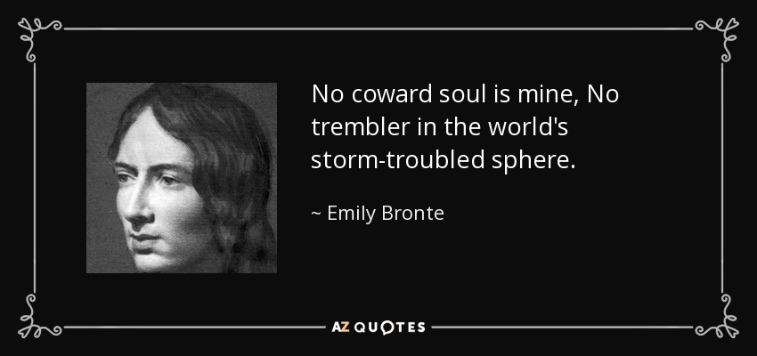 No coward soul is mine, No trembler in the world's storm-troubled sphere... - Emily Bronte