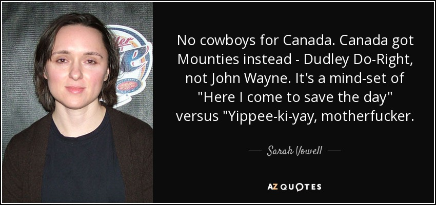 No cowboys for Canada. Canada got Mounties instead - Dudley Do-Right, not John Wayne. It's a mind-set of