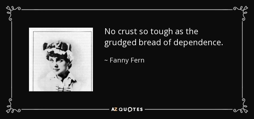 No crust so tough as the grudged bread of dependence. - Fanny Fern