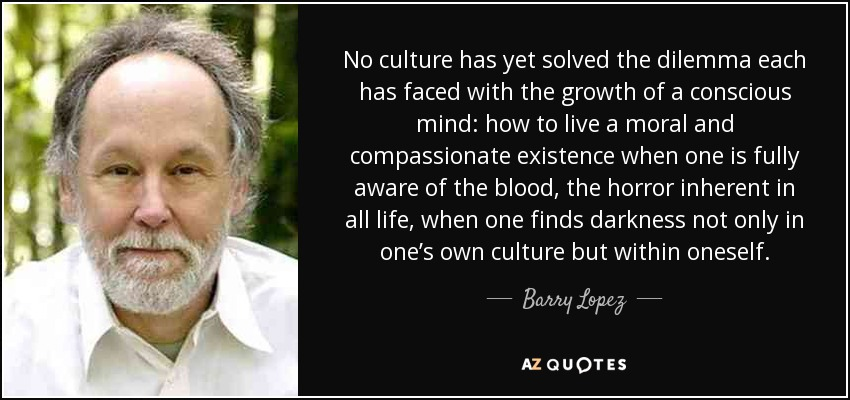 No culture has yet solved the dilemma each has faced with the growth of a conscious mind: how to live a moral and compassionate existence when one is fully aware of the blood, the horror inherent in all life, when one finds darkness not only in one's own culture but within oneself. - Barry Lopez