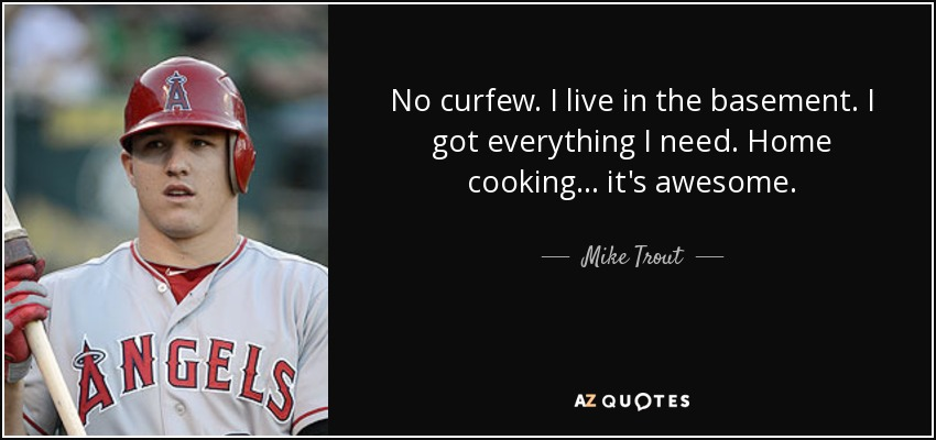 No curfew. I live in the basement. I got everything I need. Home cooking ... it's awesome. - Mike Trout