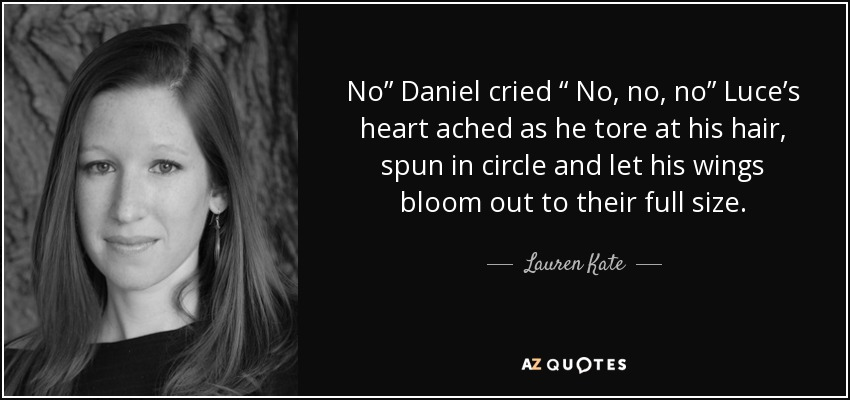 """No"""" Daniel cried """" No, no, no"""" Luce's heart ached as he tore at his hair, spun in circle and let his wings bloom out to their full size. - Lauren Kate"""