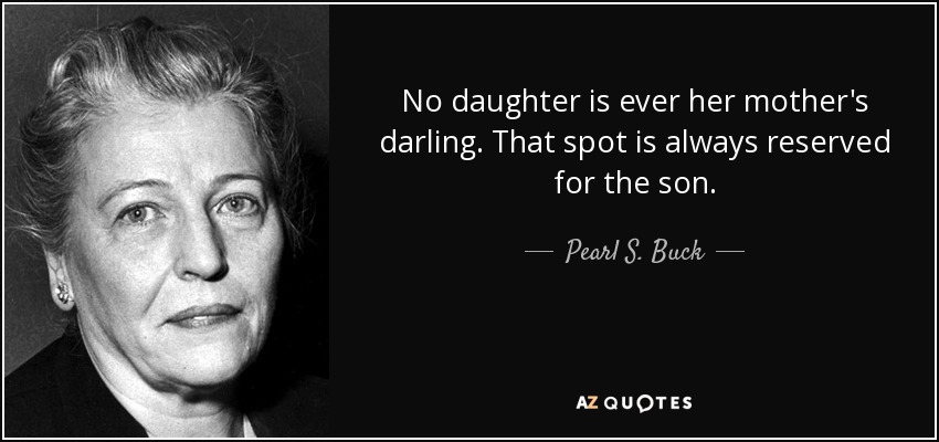 No daughter is ever her mother's darling. That spot is always reserved for the son. - Pearl S. Buck
