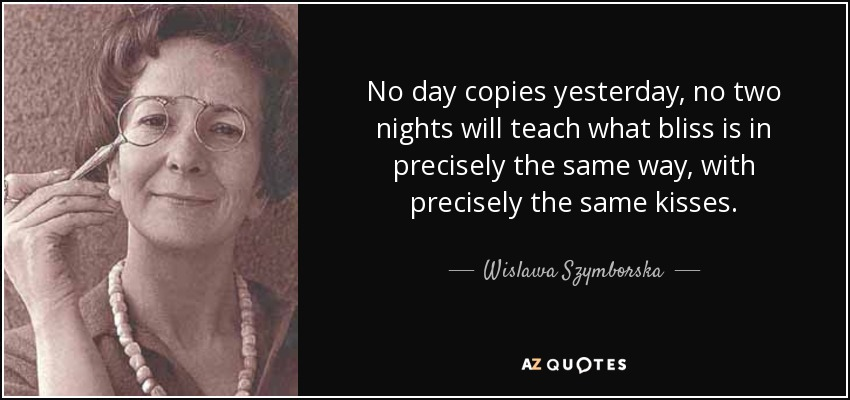 No day copies yesterday, no two nights will teach what bliss is in precisely the same way, with precisely the same kisses. - Wislawa Szymborska