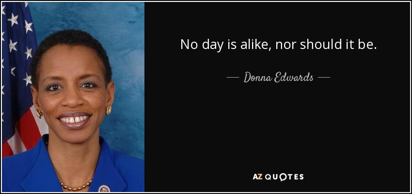 No day is alike, nor should it be. - Donna Edwards