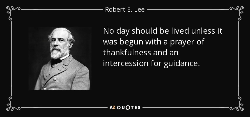 No day should be lived unless it was begun with a prayer of thankfulness and an intercession for guidance. - Robert E. Lee