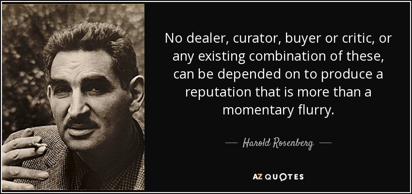 No dealer, curator, buyer or critic, or any existing combination of these, can be depended on to produce a reputation that is more than a momentary flurry. - Harold Rosenberg