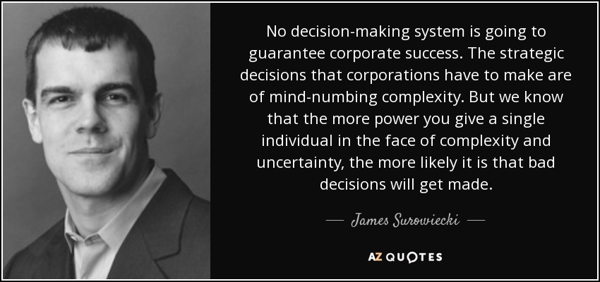No decision-making system is going to guarantee corporate success. The strategic decisions that corporations have to make are of mind-numbing complexity. But we know that the more power you give a single individual in the face of complexity and uncertainty, the more likely it is that bad decisions will get made. - James Surowiecki