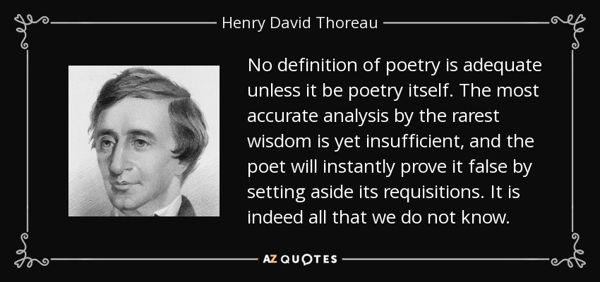 No definition of poetry is adequate unless it be poetry itself. The most accurate analysis by the rarest wisdom is yet insufficient, and the poet will instantly prove it false by setting aside its requisitions. It is indeed all that we do not know. - Henry David Thoreau