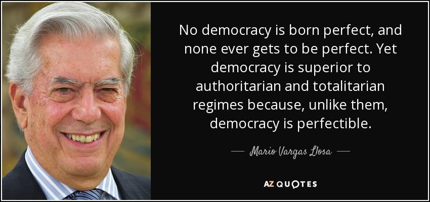 No democracy is born perfect, and none ever gets to be perfect. Yet democracy is superior to authoritarian and totalitarian regimes because, unlike them, democracy is perfectible. - Mario Vargas Llosa