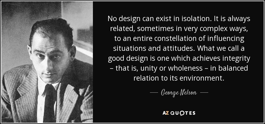 No design can exist in isolation. It is always related, sometimes in very complex ways, to an entire constellation of influencing situations and attitudes. What we call a good design is one which achieves integrity – that is, unity or wholeness – in balanced relation to its environment. - George Nelson