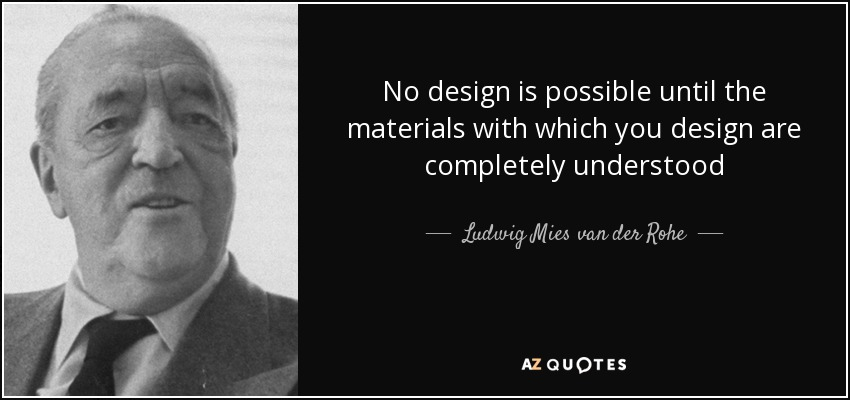 No design is possible until the materials with which you design are completely understood - Ludwig Mies van der Rohe