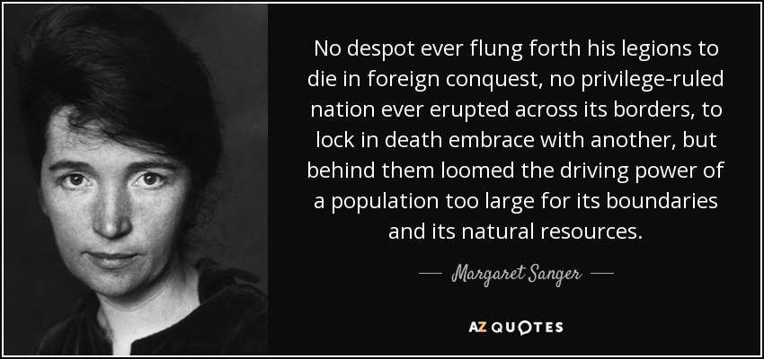 No despot ever flung forth his legions to die in foreign conquest, no privilege-ruled nation ever erupted across its borders, to lock in death embrace with another, but behind them loomed the driving power of a population too large for its boundaries and its natural resources. - Margaret Sanger