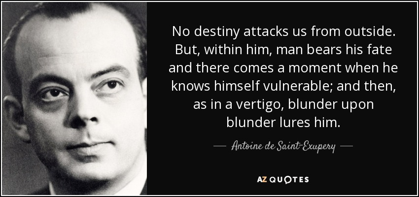 No destiny attacks us from outside. But, within him, man bears his fate and there comes a moment when he knows himself vulnerable; and then, as in a vertigo, blunder upon blunder lures him. - Antoine de Saint-Exupery