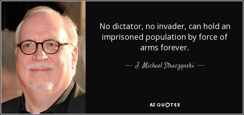 No dictator, no invader, can hold an imprisoned population by force of arms forever. - J. Michael Straczynski