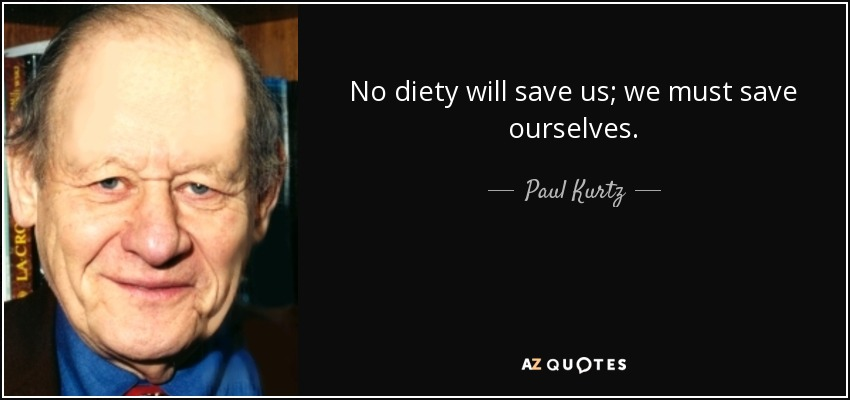 No diety will save us; we must save ourselves. - Paul Kurtz