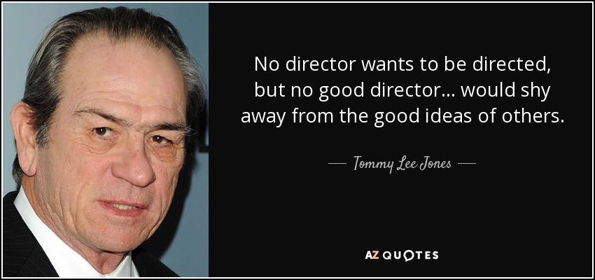 No director wants to be directed, but no good director... would shy away from the good ideas of others. - Tommy Lee Jones
