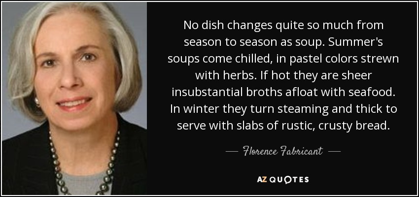 No dish changes quite so much from season to season as soup. Summer's soups come chilled, in pastel colors strewn with herbs. If hot they are sheer insubstantial broths afloat with seafood. In winter they turn steaming and thick to serve with slabs of rustic, crusty bread. - Florence Fabricant