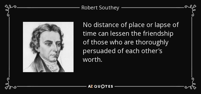 No distance of place or lapse of time can lessen the friendship of those who are thoroughly persuaded of each other's worth. - Robert Southey