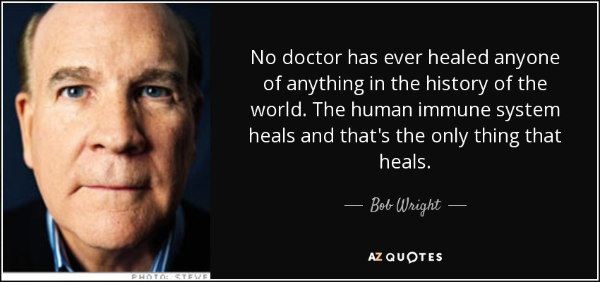 No doctor has ever healed anyone of anything in the history of the world. The human immune system heals and that's the only thing that heals. - Bob Wright