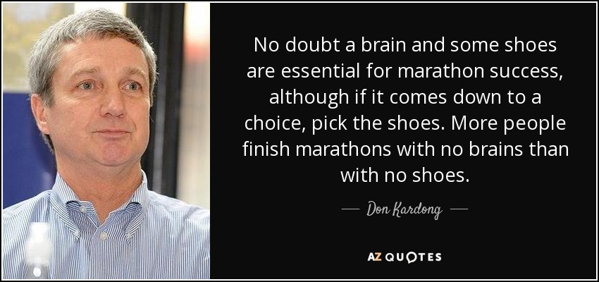 No doubt a brain and some shoes are essential for marathon success, although if it comes down to a choice, pick the shoes. More people finish marathons with no brains than with no shoes. - Don Kardong