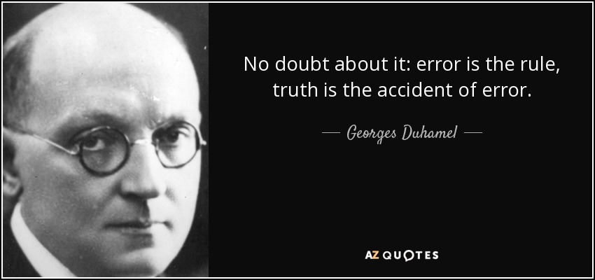 No doubt about it: error is the rule, truth is the accident of error. - Georges Duhamel