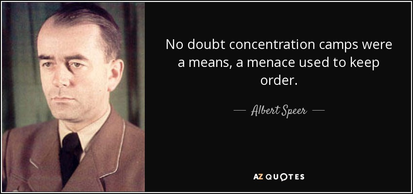 No doubt concentration camps were a means, a menace used to keep order. - Albert Speer