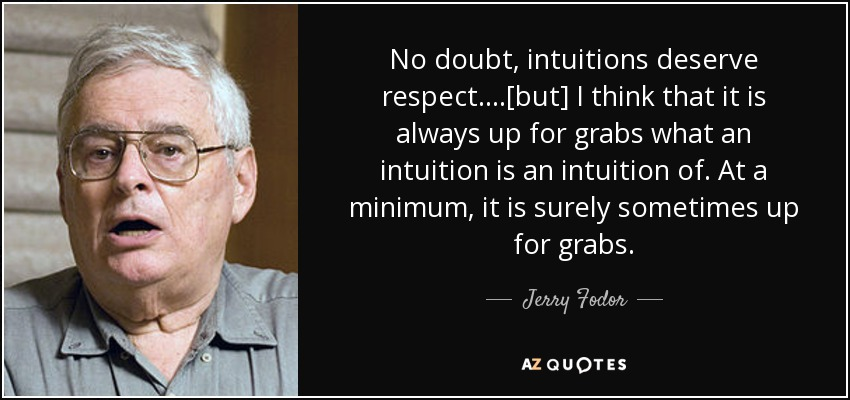 No doubt, intuitions deserve respect. ...[but] I think that it is always up for grabs what an intuition is an intuition of. At a minimum, it is surely sometimes up for grabs.... - Jerry Fodor
