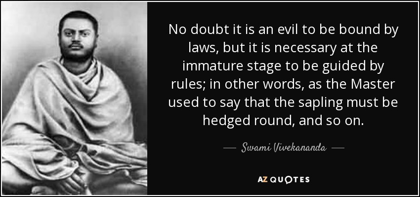 No doubt it is an evil to be bound by laws, but it is necessary at the immature stage to be guided by rules; in other words, as the Master used to say that the sapling must be hedged round, and so on. - Swami Vivekananda