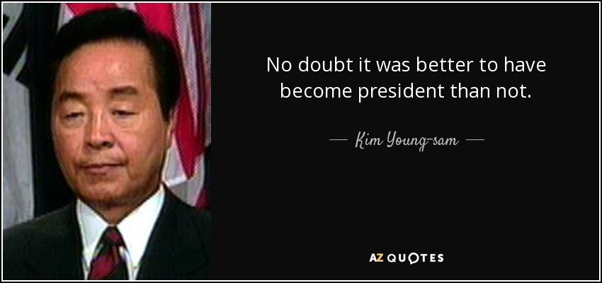 No doubt it was better to have become president than not. - Kim Young-sam