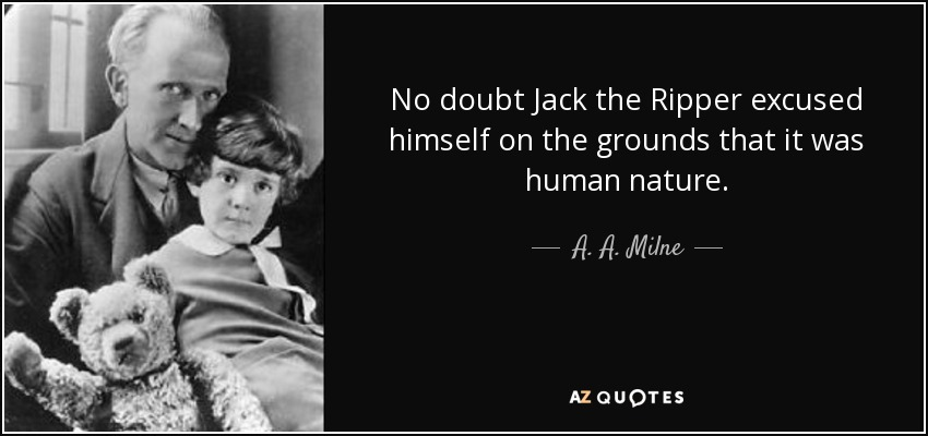 No doubt Jack the Ripper excused himself on the grounds that it was human nature. - A. A. Milne