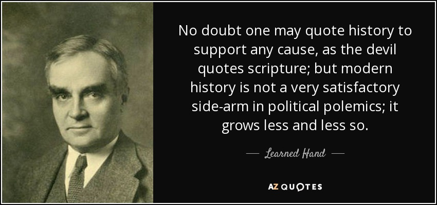 No doubt one may quote history to support any cause, as the devil quotes scripture; but modern history is not a very satisfactory side-arm in political polemics; it grows less and less so. - Learned Hand