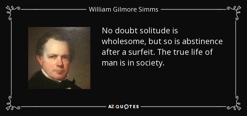 No doubt solitude is wholesome, but so is abstinence after a surfeit. The true life of man is in society. - William Gilmore Simms