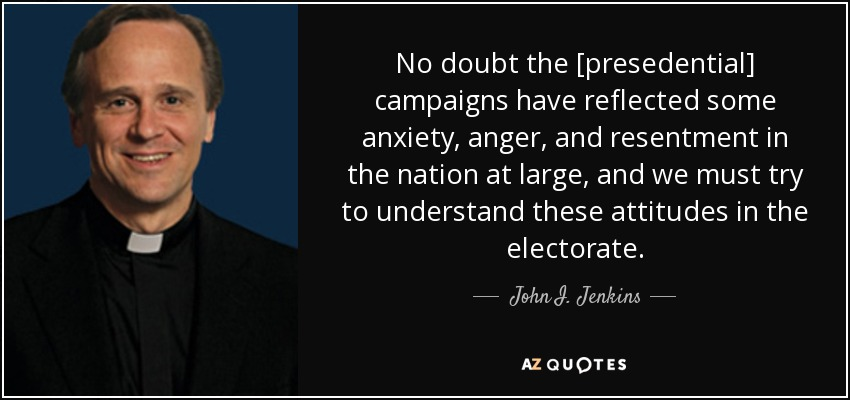 No doubt the [presedential] campaigns have reflected some anxiety, anger, and resentment in the nation at large, and we must try to understand these attitudes in the electorate. - John I. Jenkins