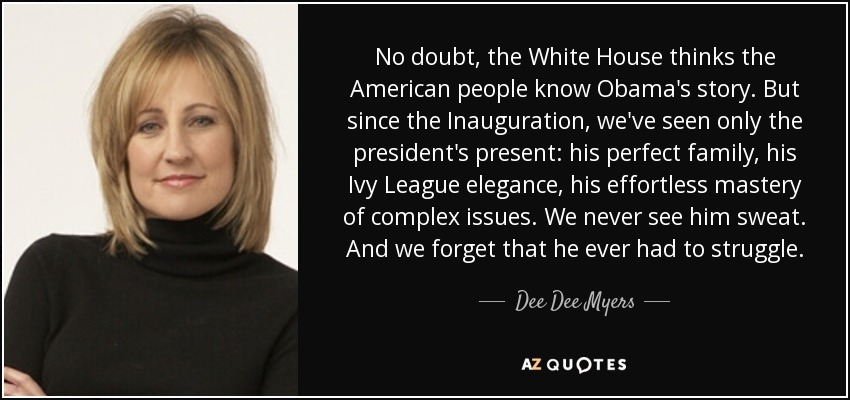No doubt, the White House thinks the American people know Obama's story. But since the Inauguration, we've seen only the president's present: his perfect family, his Ivy League elegance, his effortless mastery of complex issues. We never see him sweat. And we forget that he ever had to struggle. - Dee Dee Myers
