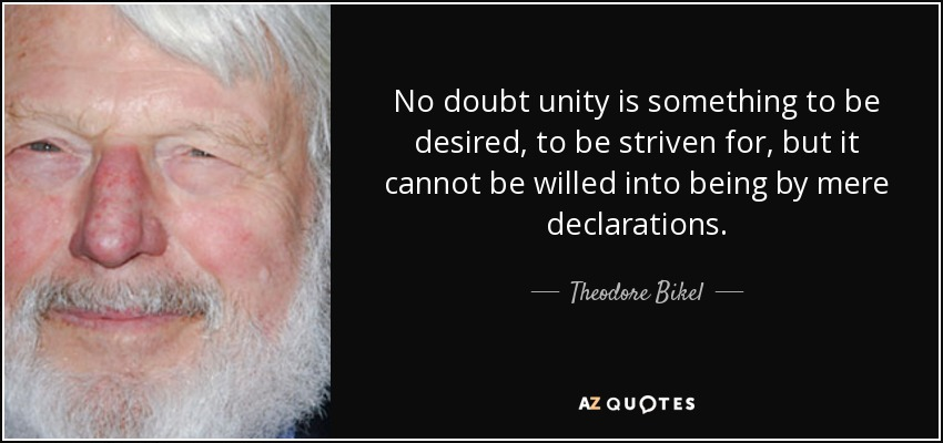 No doubt unity is something to be desired, to be striven for, but it cannot be willed into being by mere declarations. - Theodore Bikel