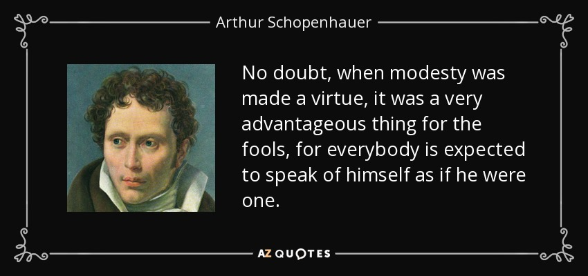 No doubt, when modesty was made a virtue, it was a very advantageous thing for the fools, for everybody is expected to speak of himself as if he were one. - Arthur Schopenhauer